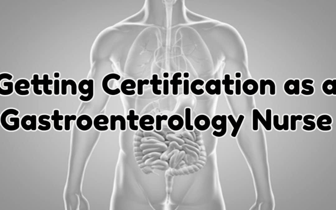Getting Certification as a Gastroenterology Nurse